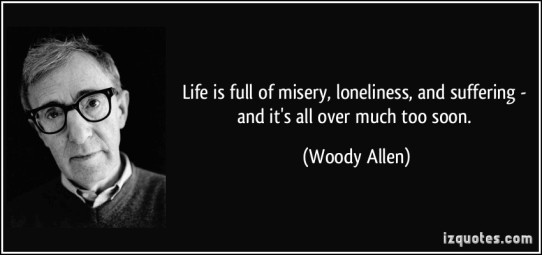 quote-life-is-full-of-misery-loneliness-and-suffering-and-it-s-all-over-much-too-soon-woody-allen-3615